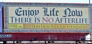 "Atheist billboard: ""Enjoy Life Now. There Is No Afterlife."""