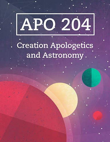 APO 204: Creation Apologetics and Astronomy