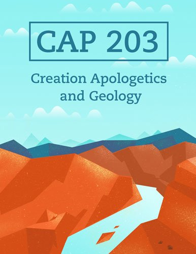 CAP 203: Creation Apologetics and Geology (Coming Summer 2017)