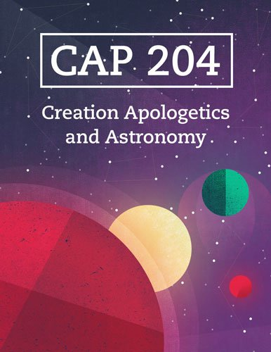 CAP 204: Creation Apologetics and Astronomy (Coming Spring 2017)