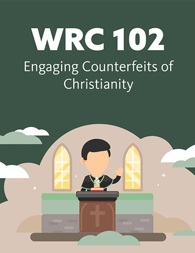 WRC 102: Engaging Counterfeits of Christianity