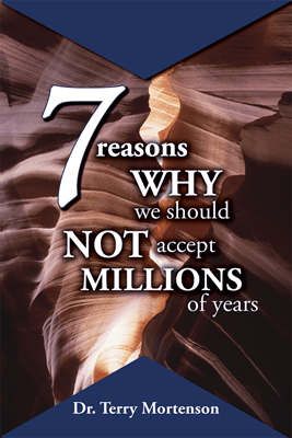 7 Reasons Why We Should Not Accept Millions of Years